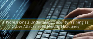 IT Professionals undertaking security training as cyber attacks keep making headlines
