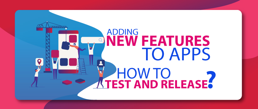 Adding New Features to Apps: How to Test and Release?
